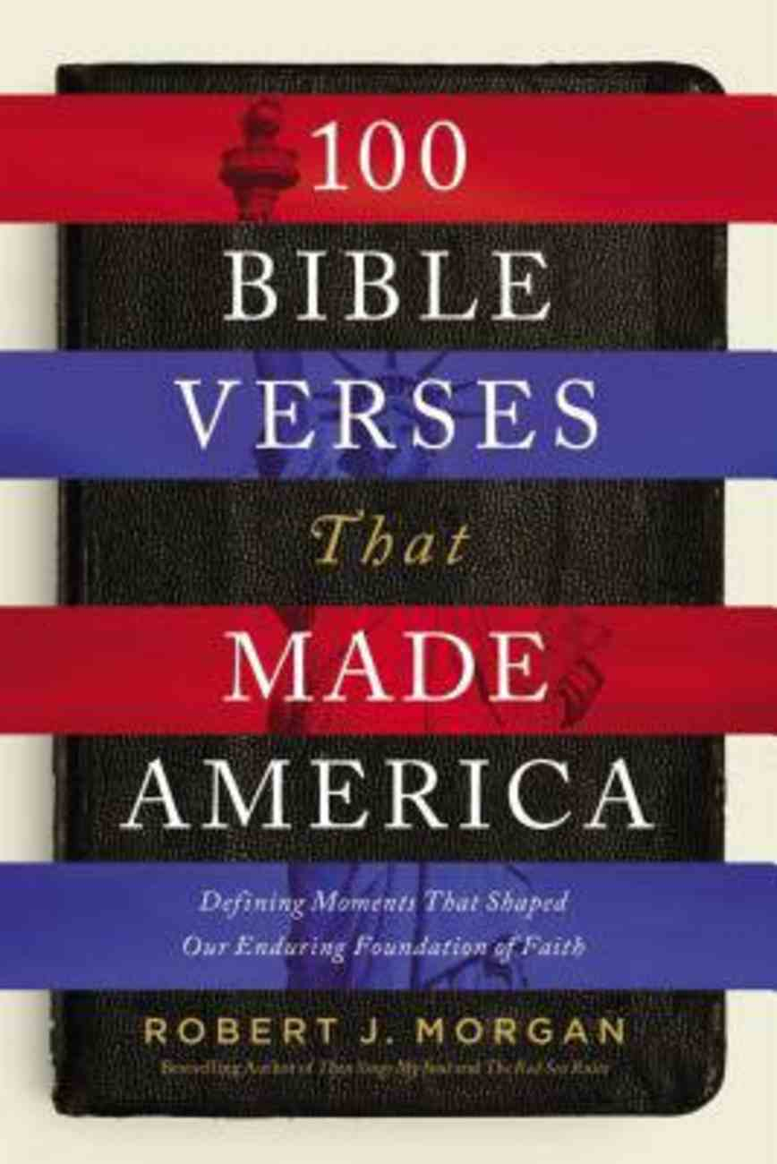 100 Bible Verses That Made America: Defining Moments That Shaped Our Enduring Foundation of Faith Hardback