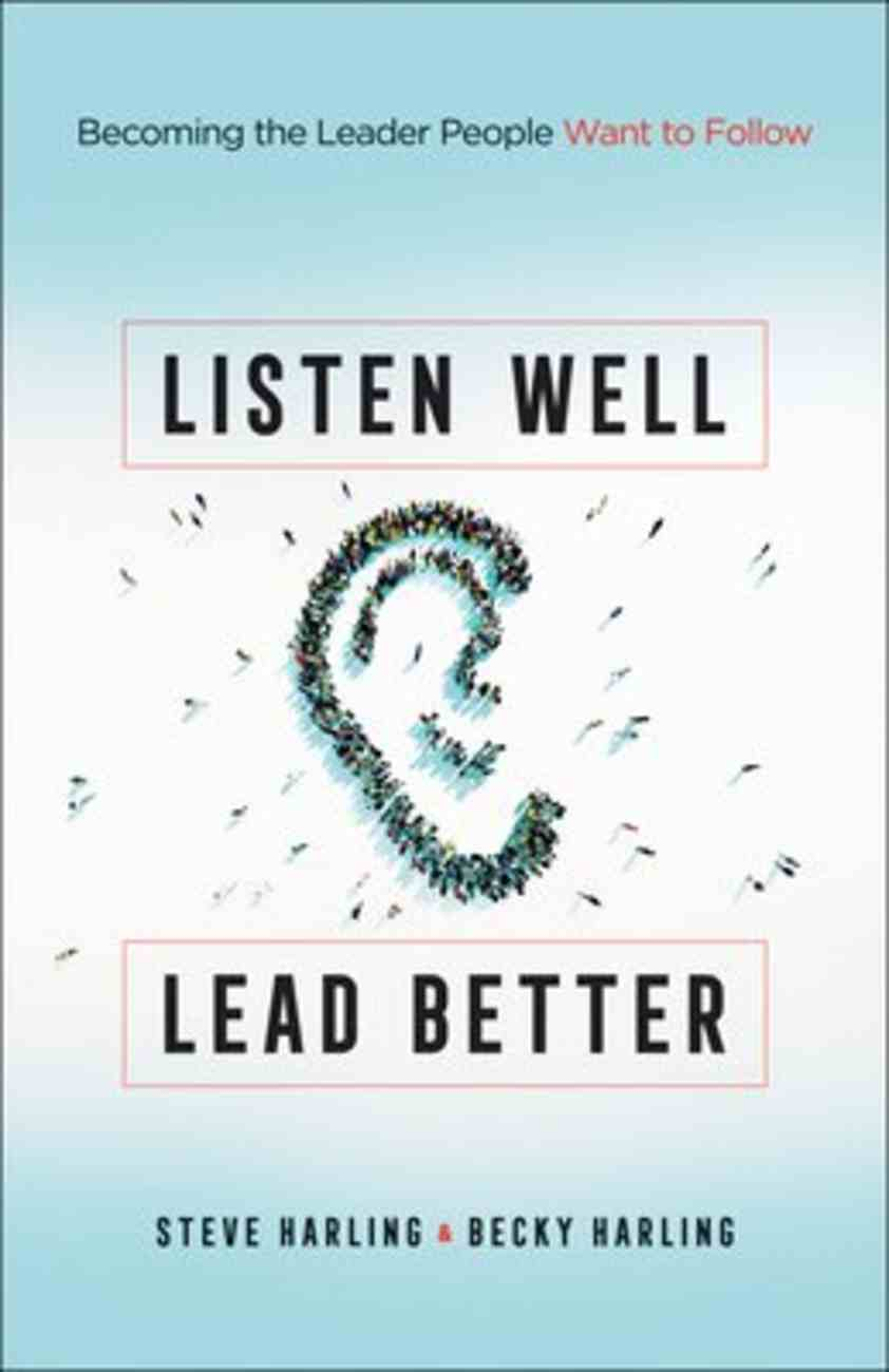 Listen Well, Lead Better: Becoming the Leader People Want to Follow Paperback