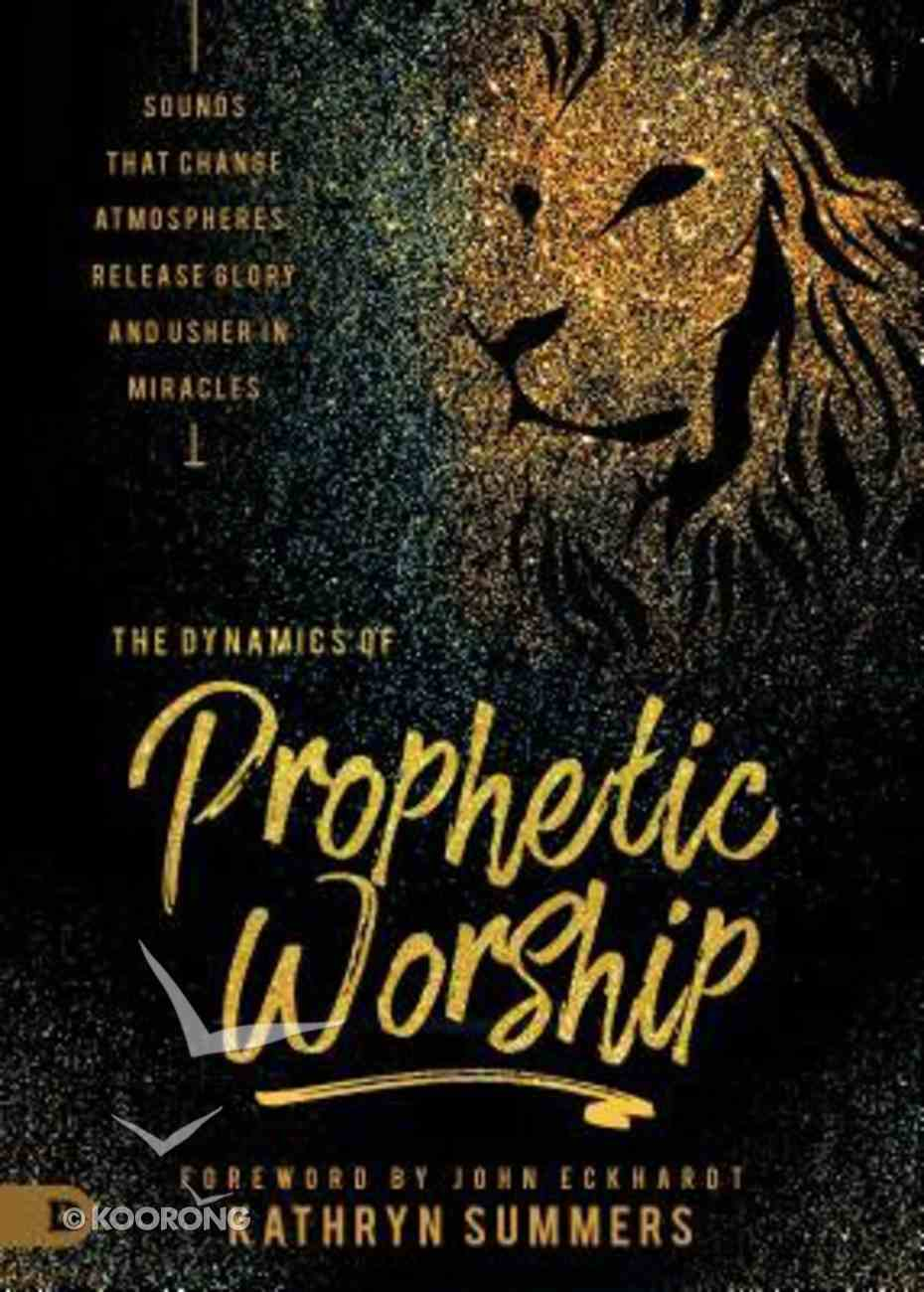 Dynamics of Prophetic Worship: Sounds That Change Atmospheres, Release Glory and Usher in Miracles Paperback