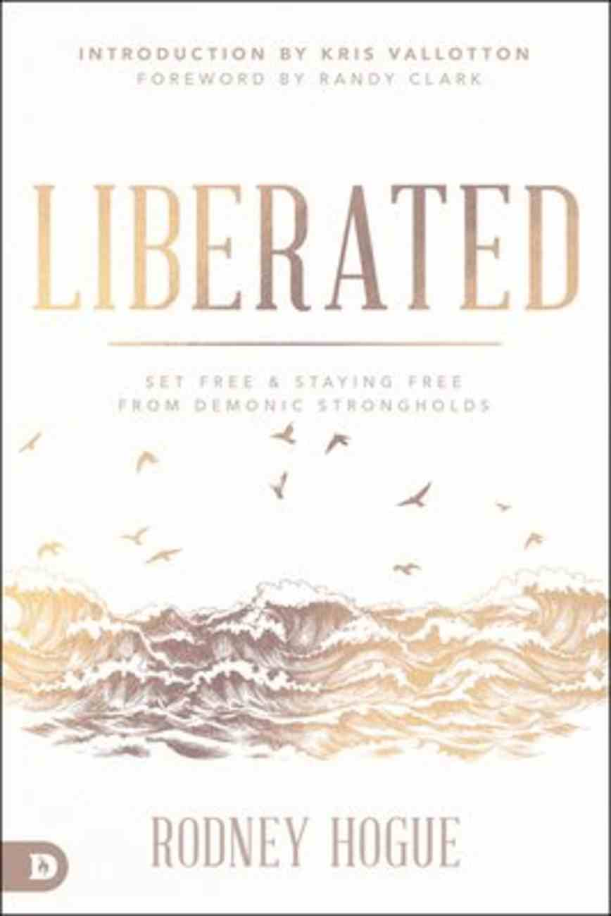 Liberated: Secrets to a Lifestyle of Supernatural Encounters With God: Set Free and Staying Free From Demonic Strongholds Paperback