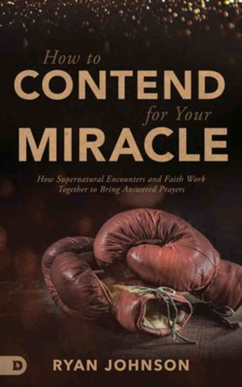 How to Contend For Your Miracle: How Supernatural Encounters and Faith Work Together to Bring Answered Prayers Paperback
