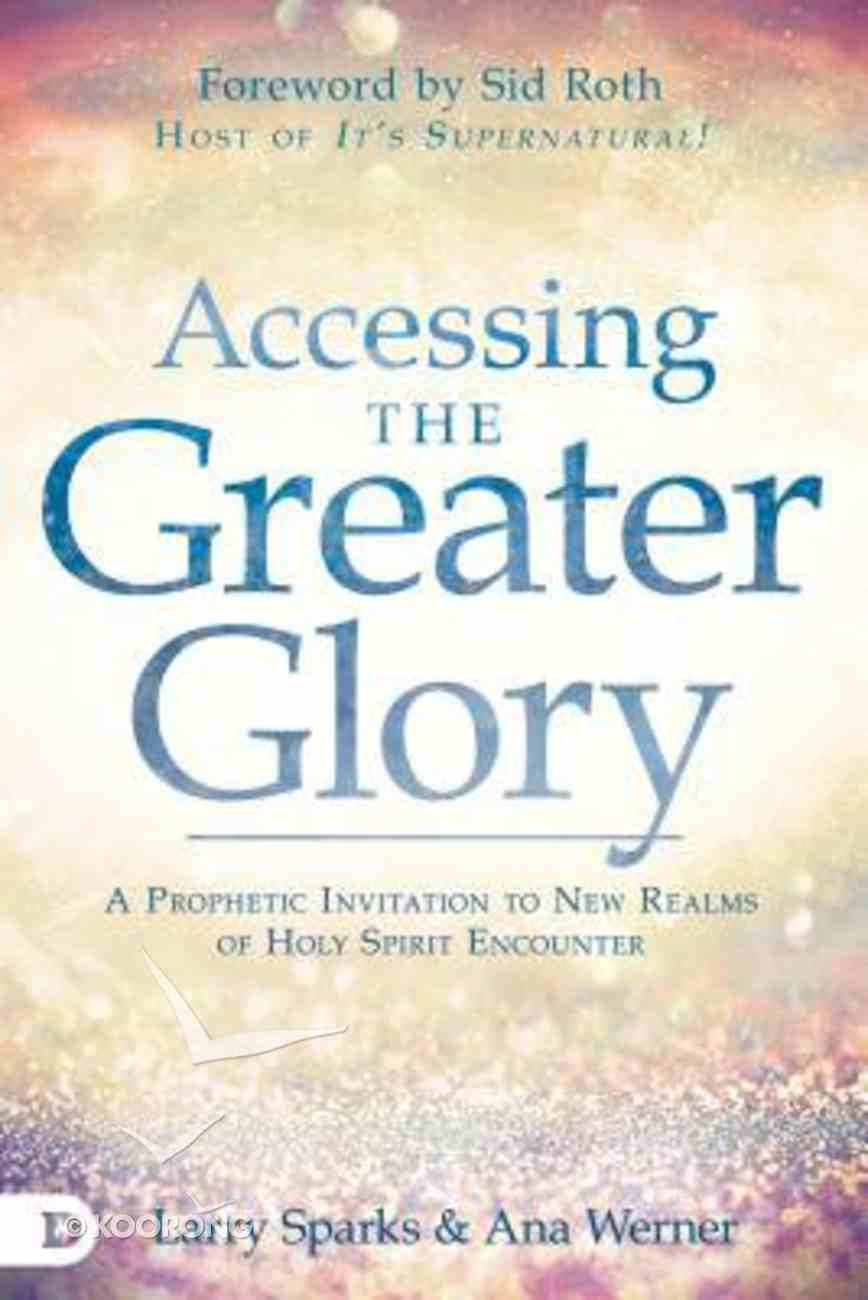 Accessing the Greater Glory: A Prophetic Invitation to New Realms of Holy Spirit Encounter Paperback