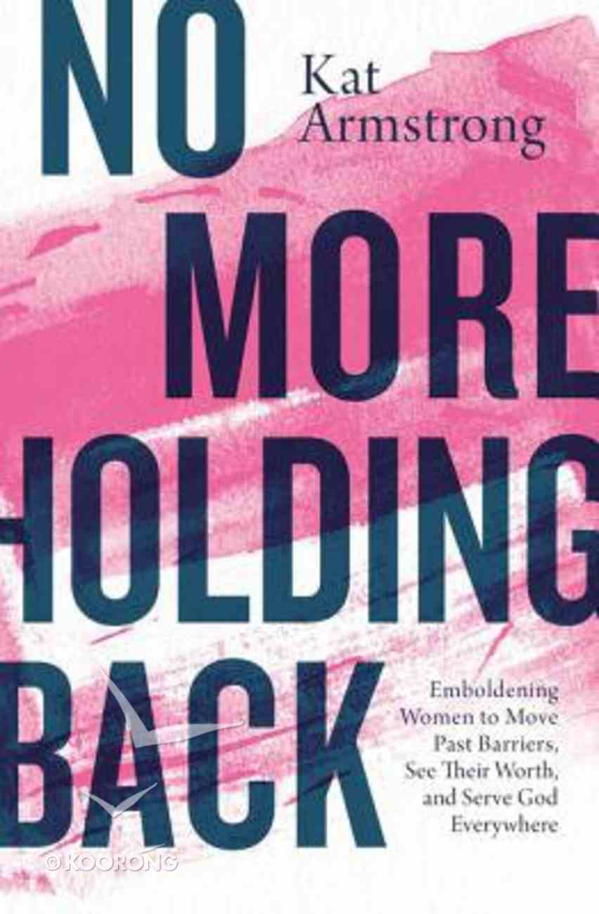 No More Holding Back: Emboldening Women to Move Past Barriers, See Their Worth, and Serve God Everywhere Paperback