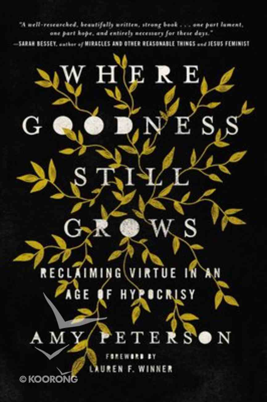Where Goodness Still Grows: Reclaiming Virtue in An Age of Hypocrisy Hardback