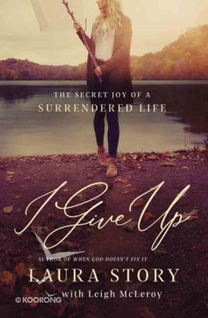 I Give Up: The Secret Joy of a Surrendered Life Paperback