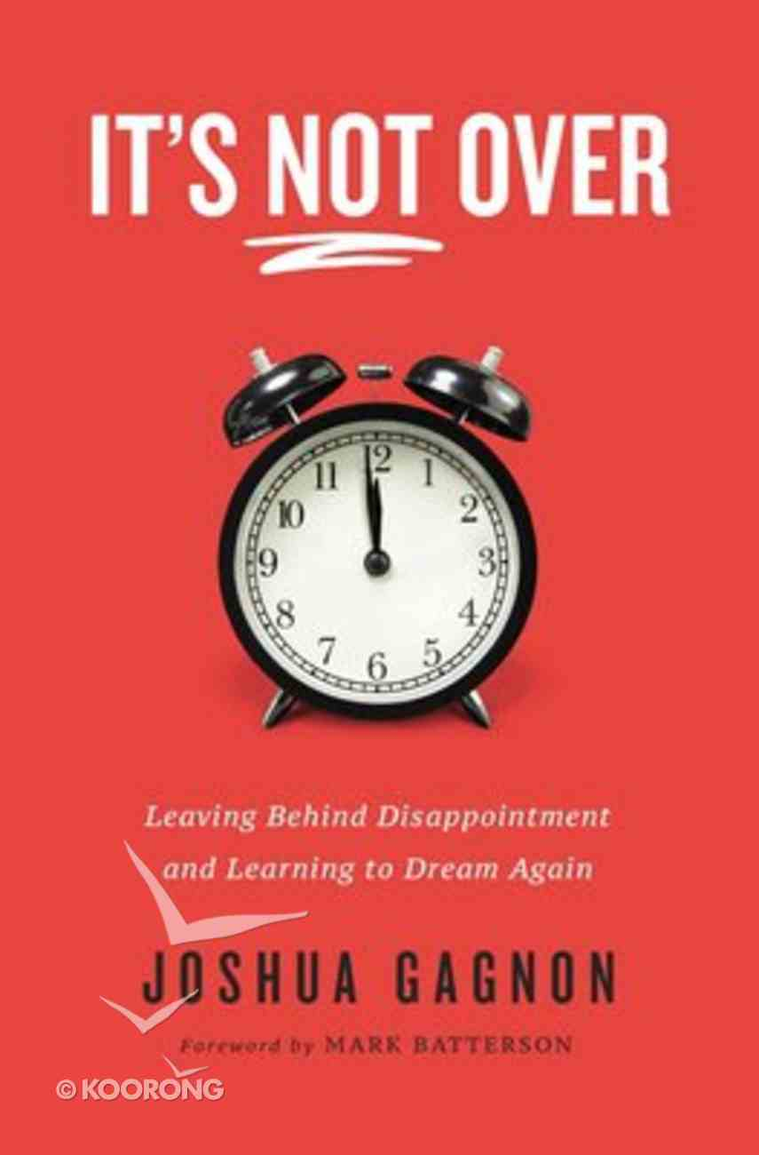 It's Not Over: Leaving Behind Disappointment and Learning to Dream Again Paperback