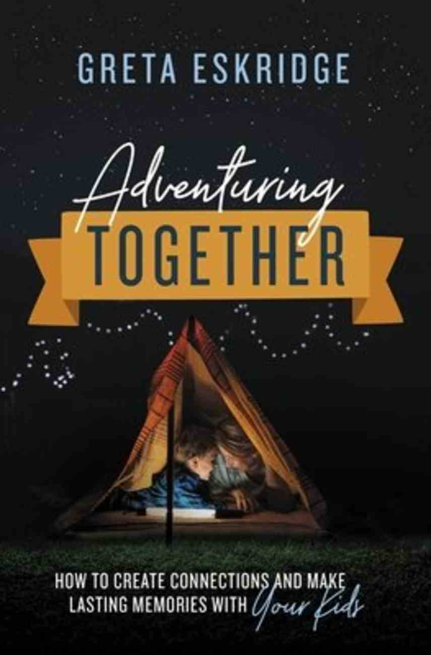 Adventuring Together: How to Create Connections and Make Lasting Memories With Your Kids Paperback
