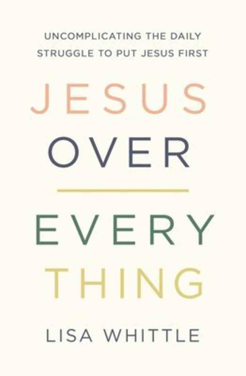 Jesus Over Everything: Uncomplicating the Daily Struggle to Put Jesus First Paperback