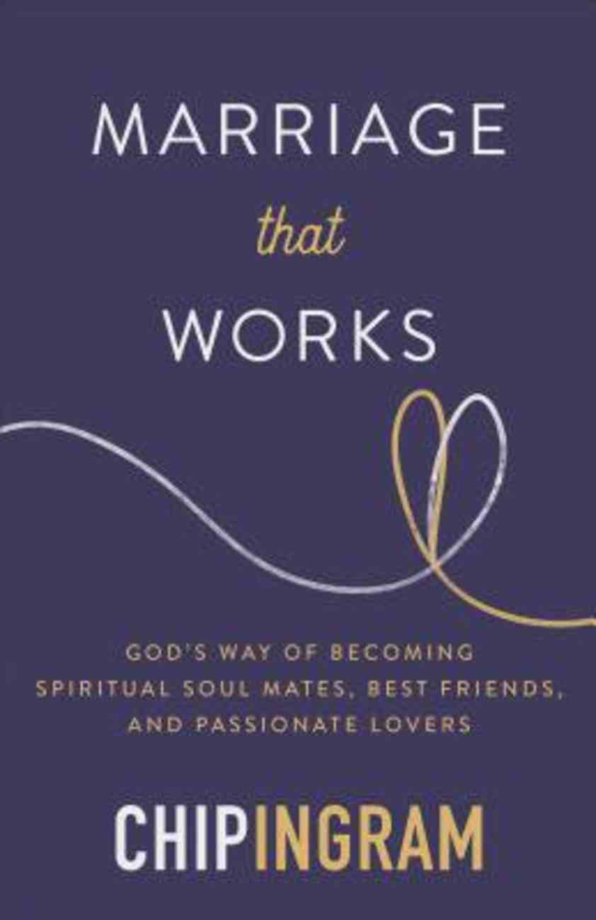 Marriage That Works: God's Way of Becoming Spiritual Soul Mates, Best Friends, and Passionate Lovers Paperback