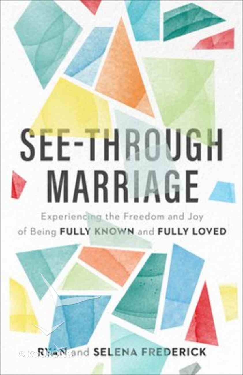 See-Through Marriage: Experiencing the Freedom and Joy of Being Fully Known and Fully Loved Paperback