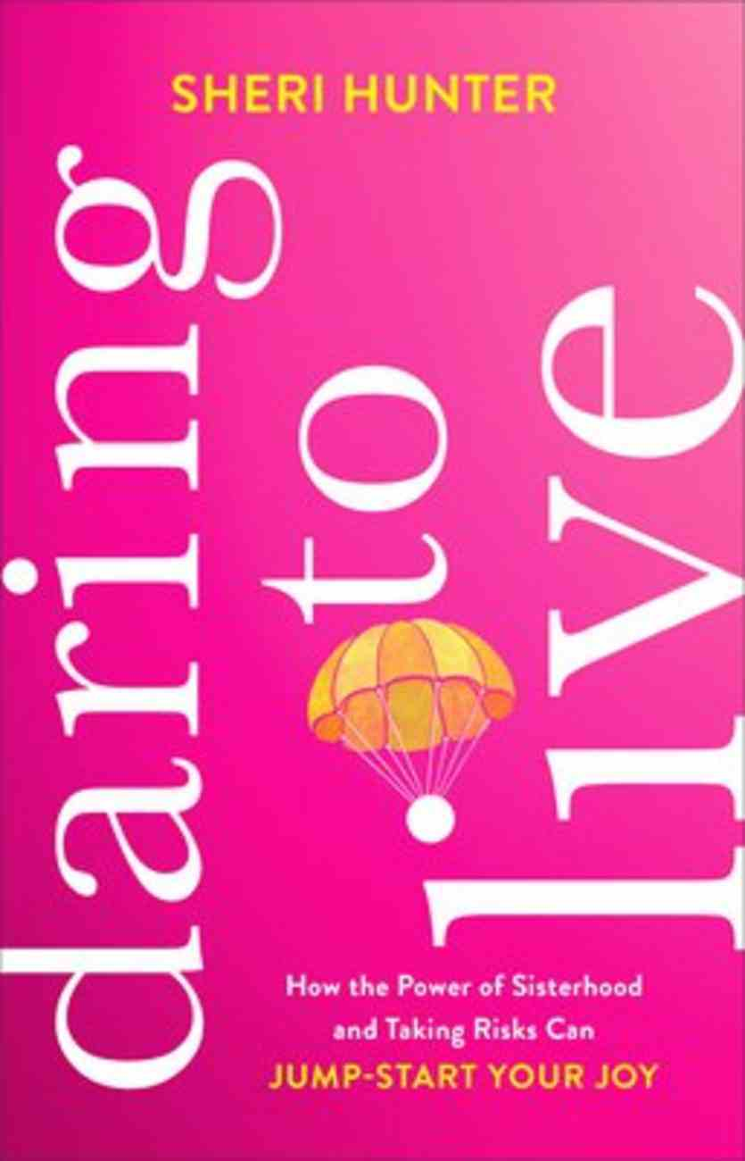 Daring to Live: How the Power of Sisterhood and Taking Risks Can Jump-Start Your Joy Hardback