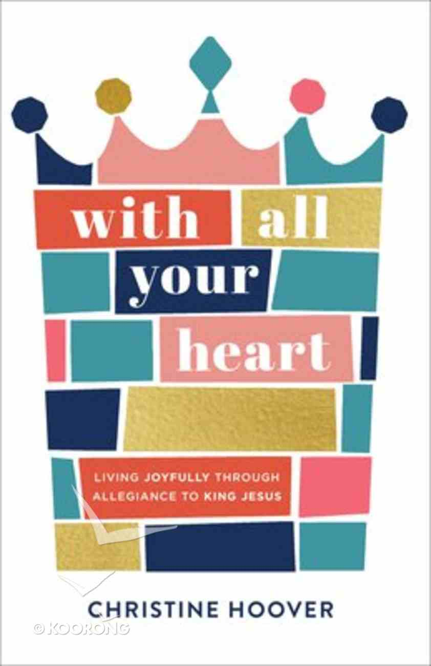 With All Your Heart: Living Joyfully Through Allegiance to King Jesus Paperback