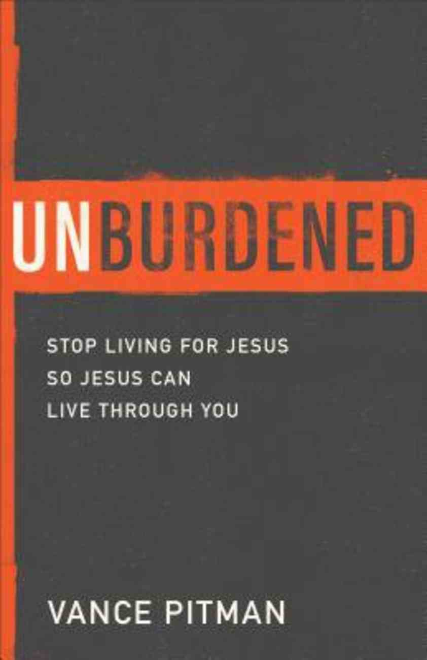Unburdened: Stop Living For Jesus So Jesus Can Live Through You Paperback