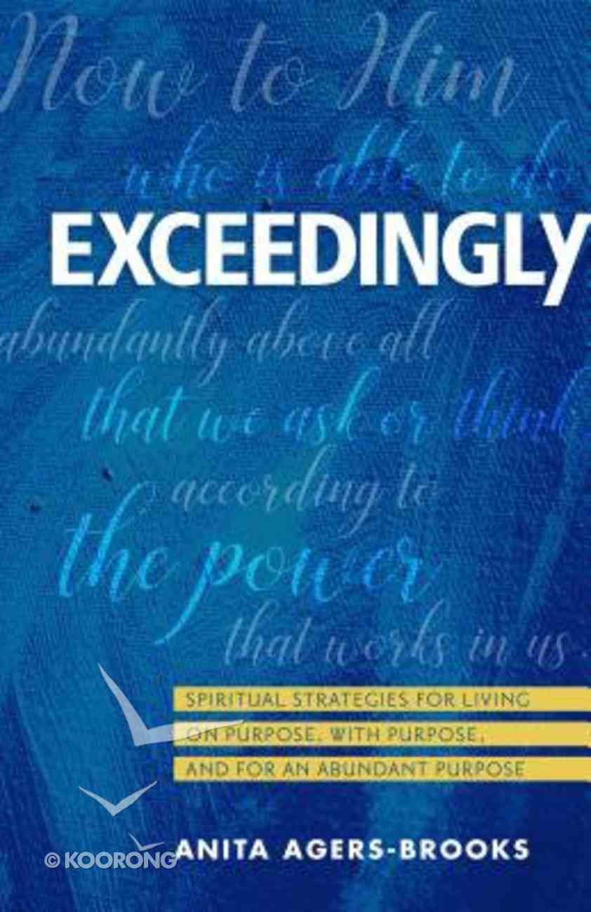 Exceedingly: Spiritual Strategies For Living on Purpose, With Purpose, and For An Abundant Purpose Paperback