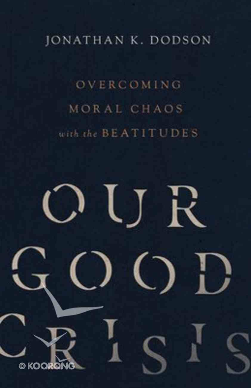 Our Good Crisis: Overcoming Moral Chaos With the Beatitudes Paperback