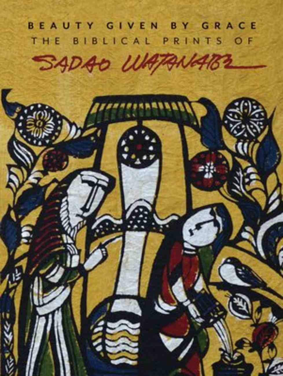 Beauty Given By Grace: The Biblical Prints of Sadao Watanabe Paperback
