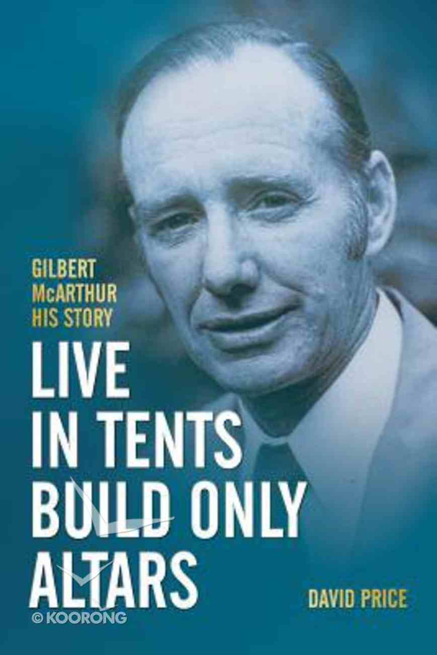 Live in Tents, Build Only Altars: Gilbert Mcarthur - His Story Paperback