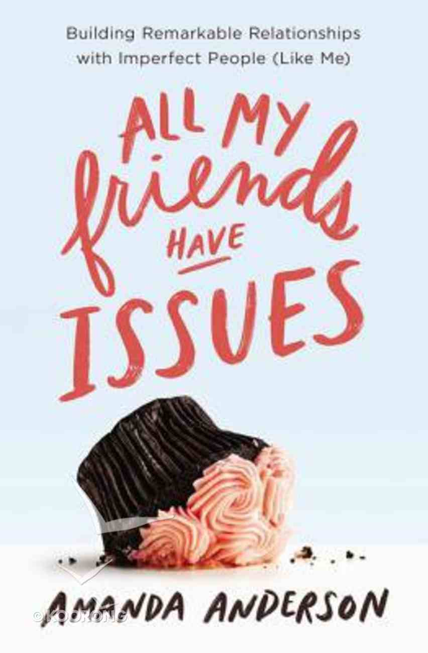 All My Friends Have Issues: Building Remarkable Relationships With Imperfect People (Like Me) Paperback
