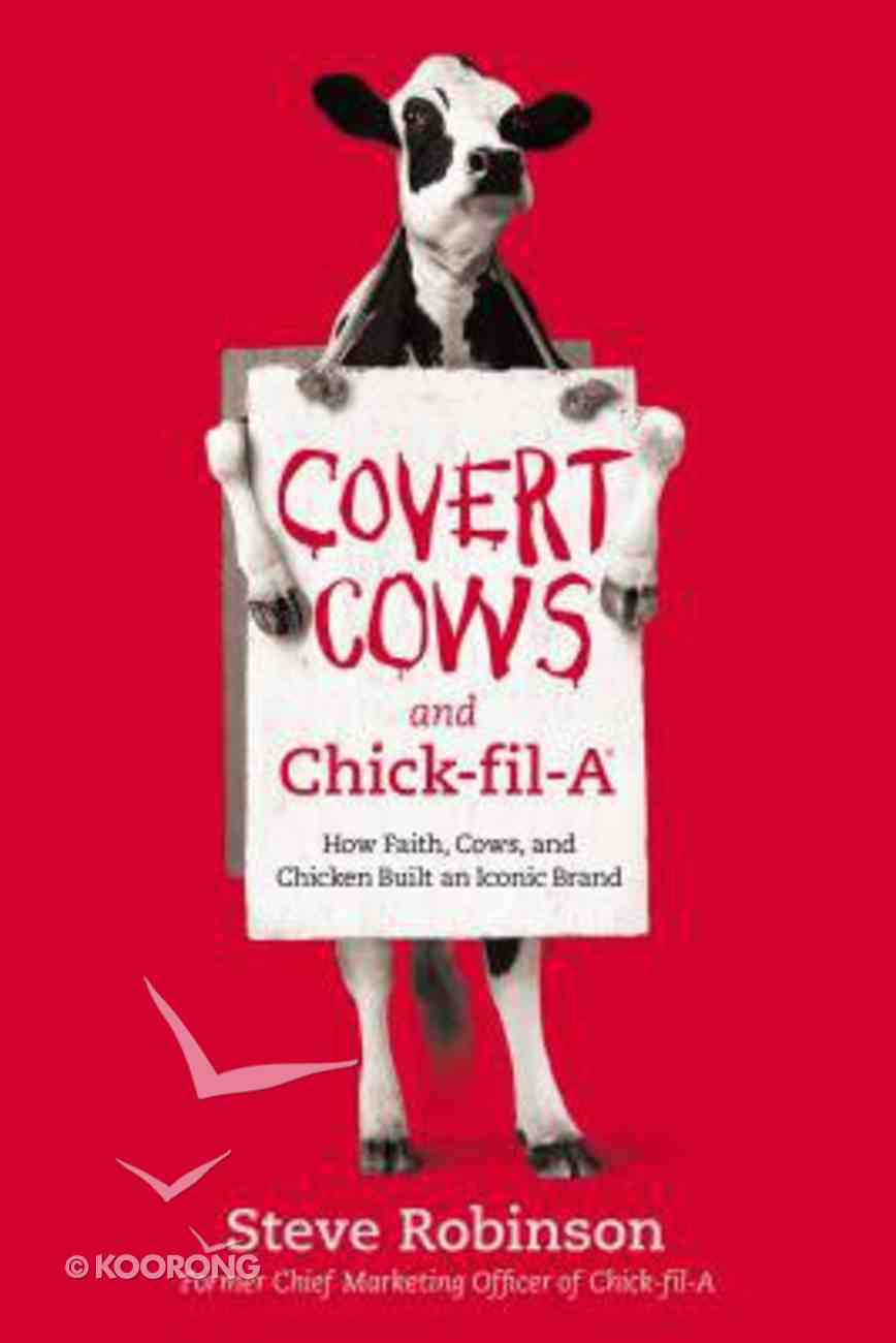 Covert Cows and Chick-Fil-A: How Faith, Cows, and Chicken Built An Iconic Brand Hardback