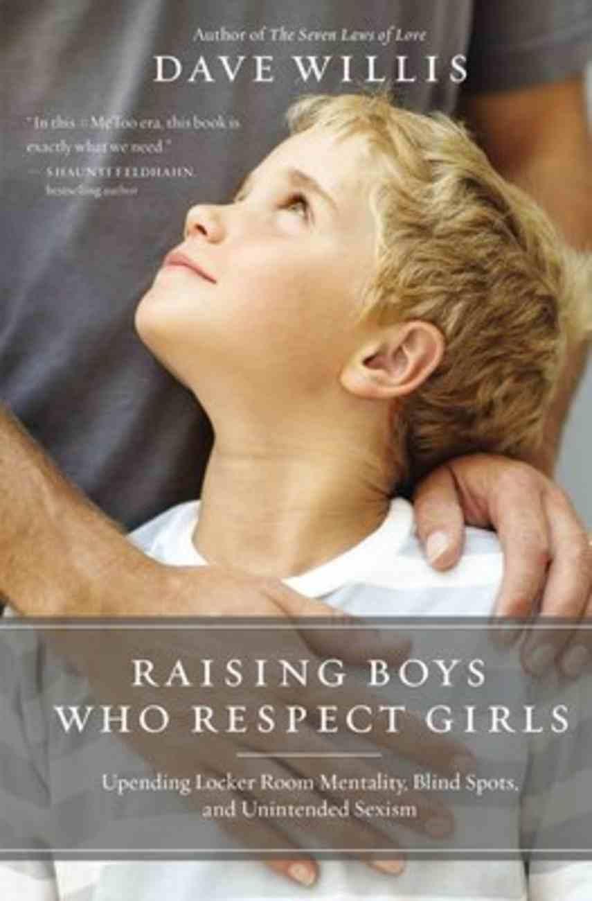 Raising Boys Who Respect Girls: Upending Locker Room Mentality, Blind Spots, and Unintended Sexism Paperback