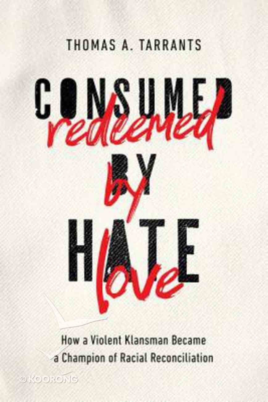 Consumed By Hate, Redeemed By Love: How a Violent Klansman Became a Champion of Racial Reconciliation Hardback