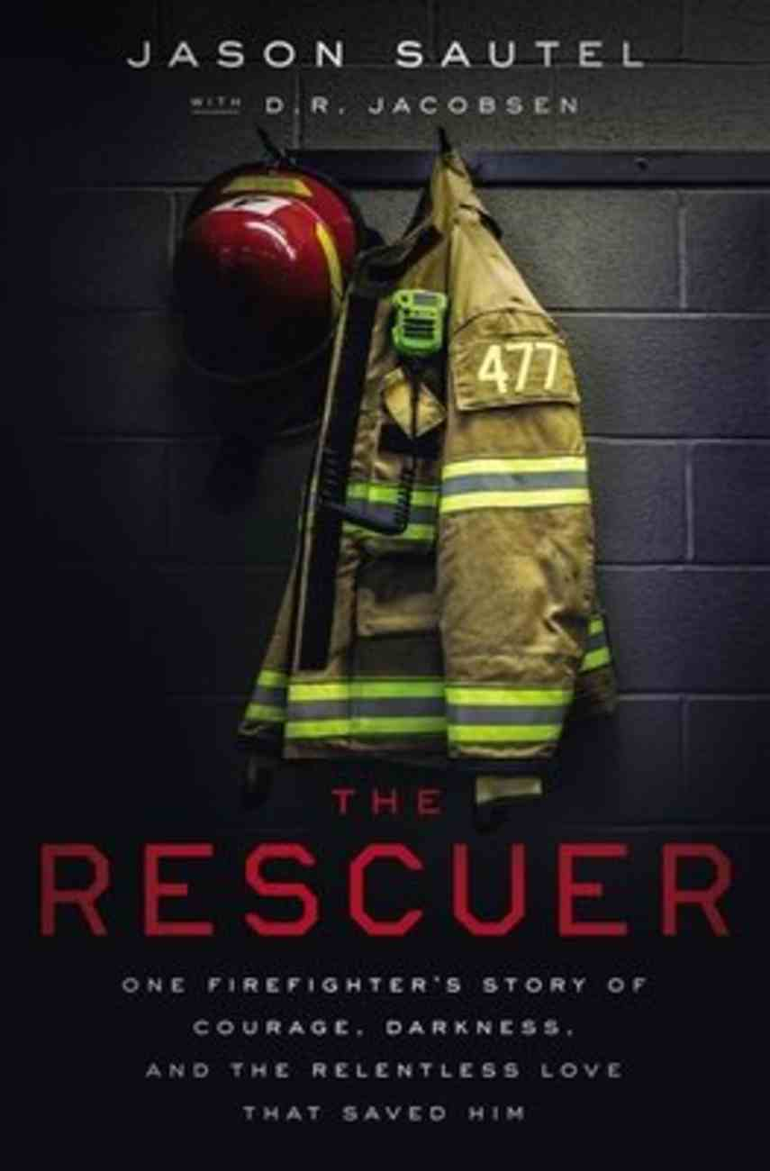 The Rescuer: One Firefighter's Story of Courage, Darkness, and the Relentless Love That Saved Him Hardback