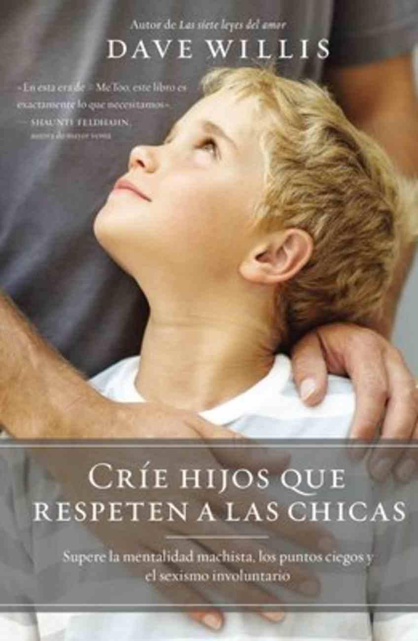 Cria Hijos Que Respeten a Las Chicas: Supere La Mentalidad Machista, Los Puntos Ciegos Y El Sexismo Involuntario Paperback