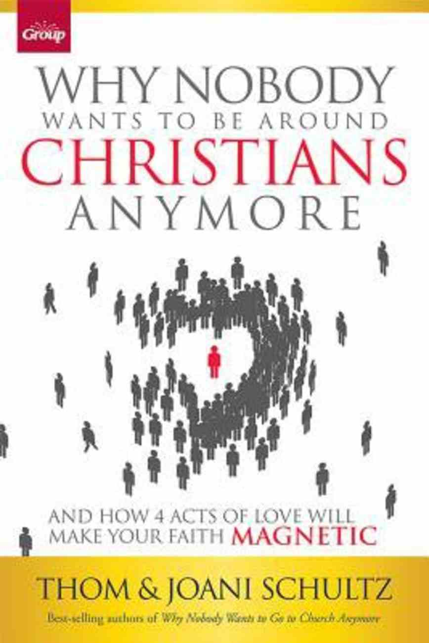 Why Nobody Wants to Be Around Christians Anymore: And How 4 Acts of Love Will Make Your Faith Magnetic Paperback