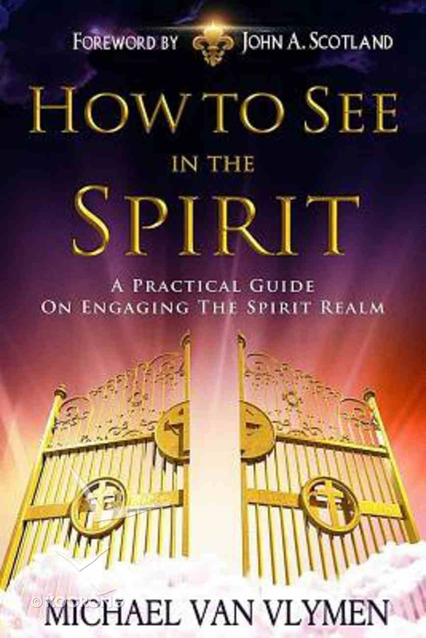 How to See in the Spirit: A Practical Guide on Engaging the Spirit Realm Paperback