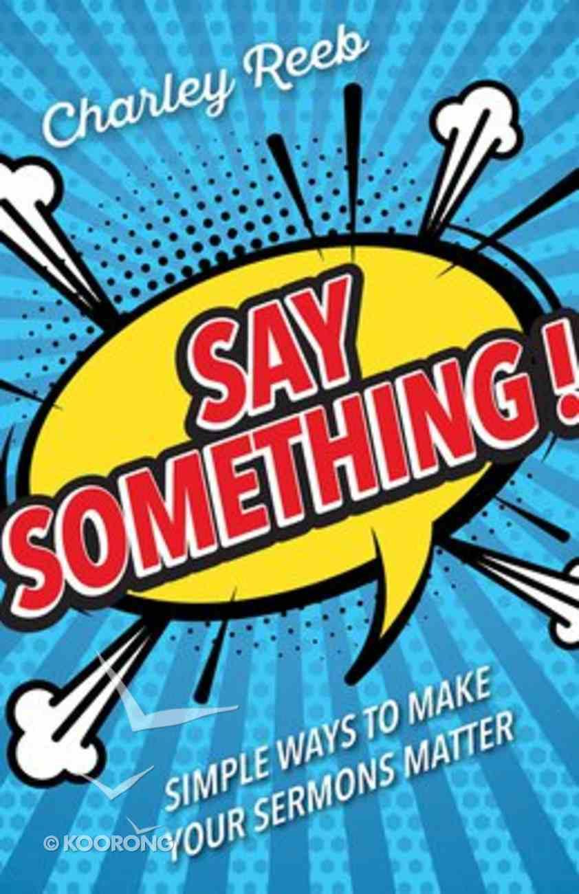 Say Something!: Simple Ways to Make Your Sermons Matter Paperback