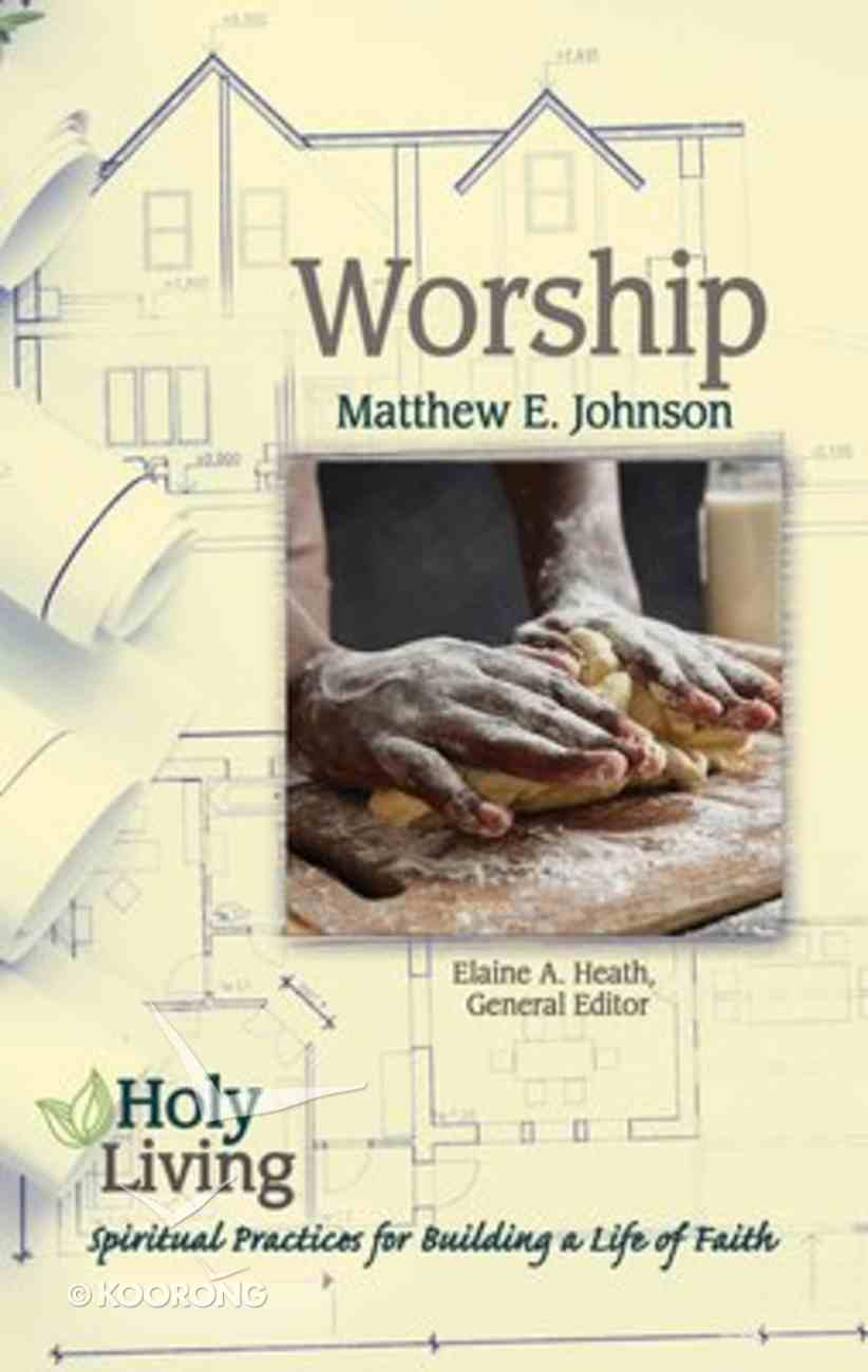 Worship: Spiritual Practices For Building a Life of Faith (Holy Living Series) Paperback