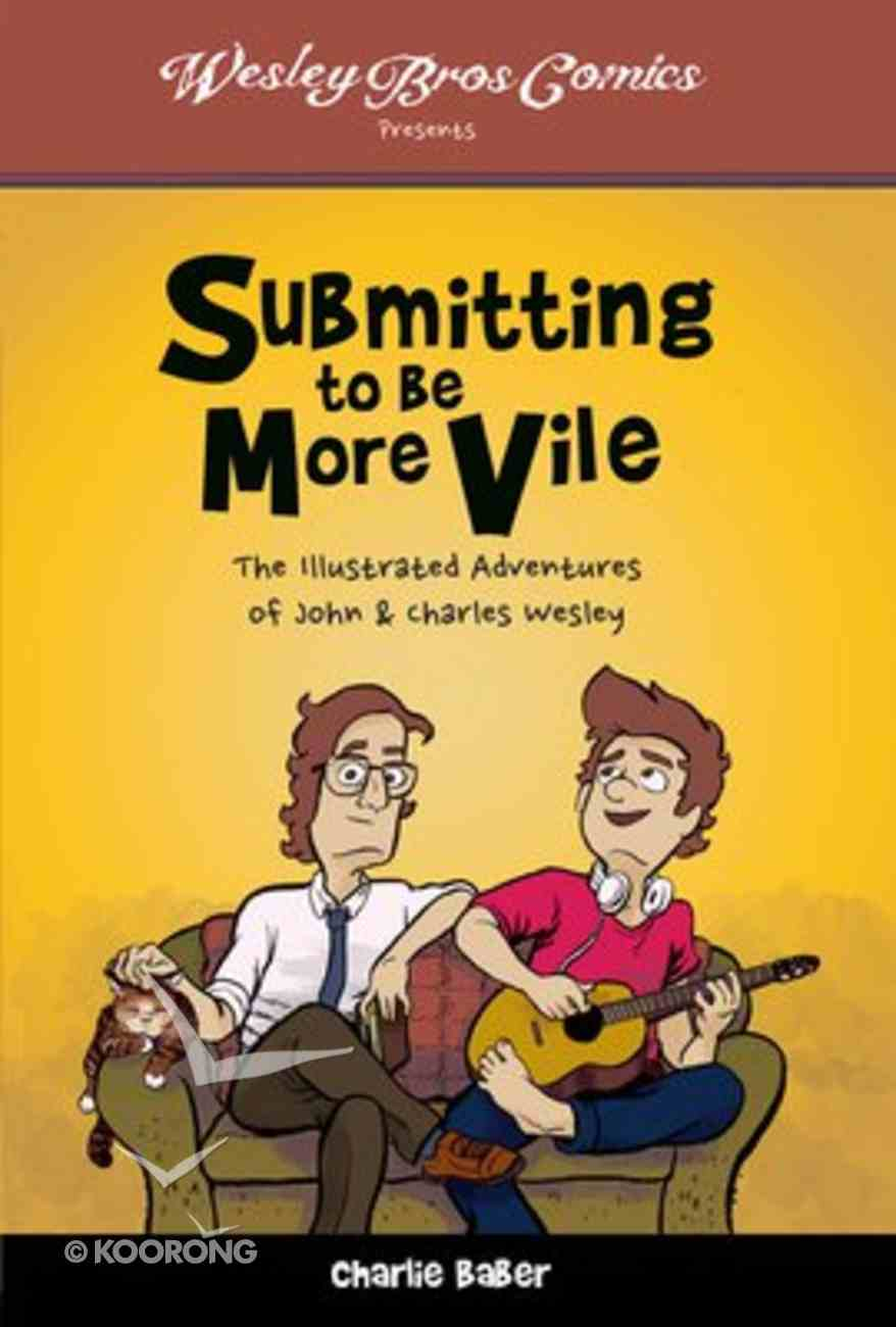 Submitting to Be More Vile: The Illustrated Adventures of John & Charles Wesley Paperback
