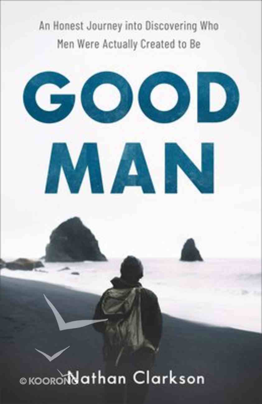 Good Man: An Honest Journey Into Discovering Who Men Were Actually Created to Be Paperback