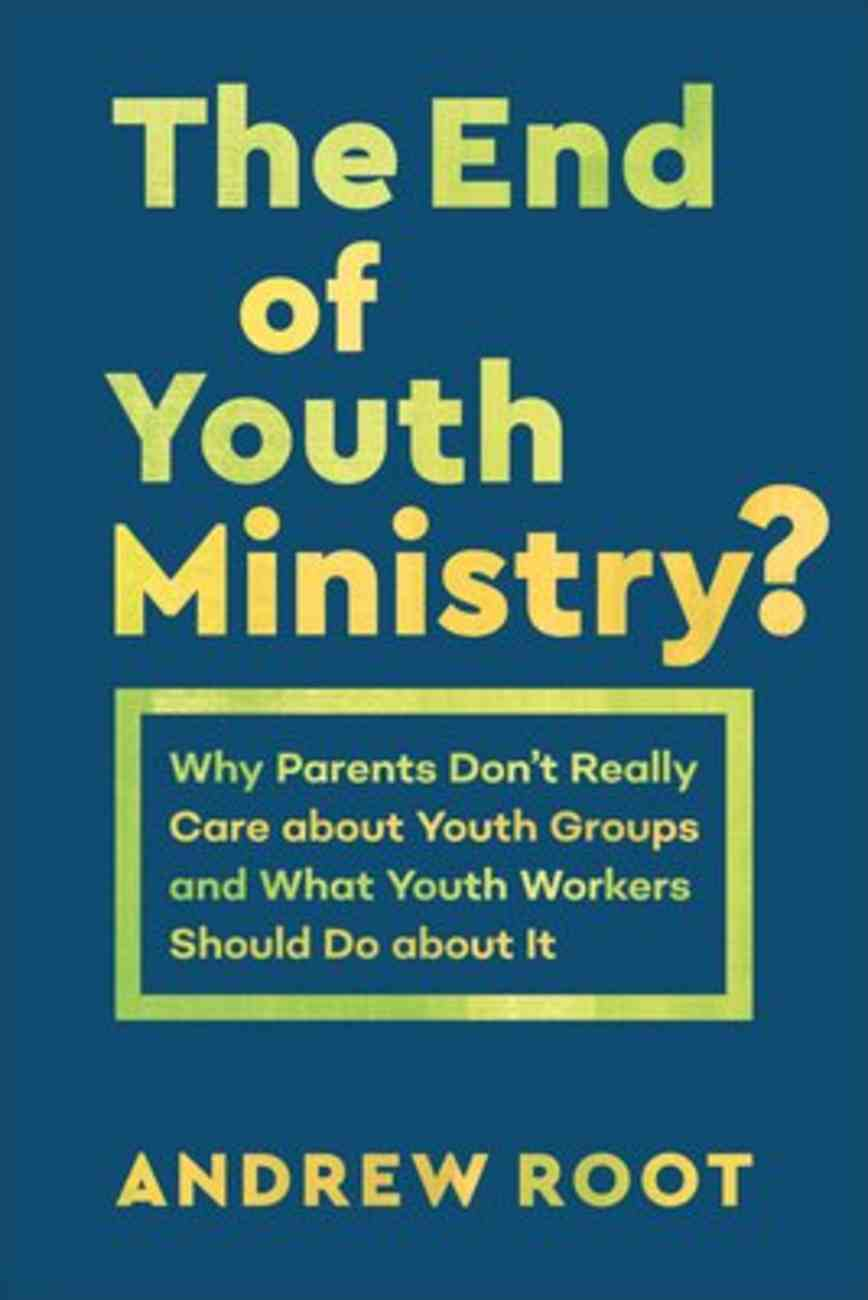 The End of Youth Ministry?: Why Parents Don't Really Care About Youth Groups and What Youth Workers Should Do About It Paperback
