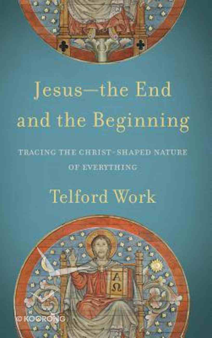 Jesus--The End and the Beginning: Tracing the Christ-Shaped Nature of Everything Hardback