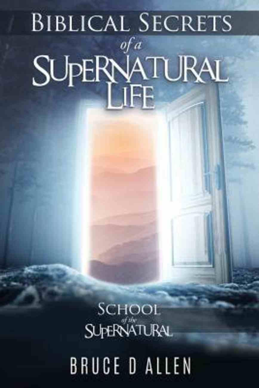 Biblical Secrets of a Supernatural Life: School of the Supernatural Paperback