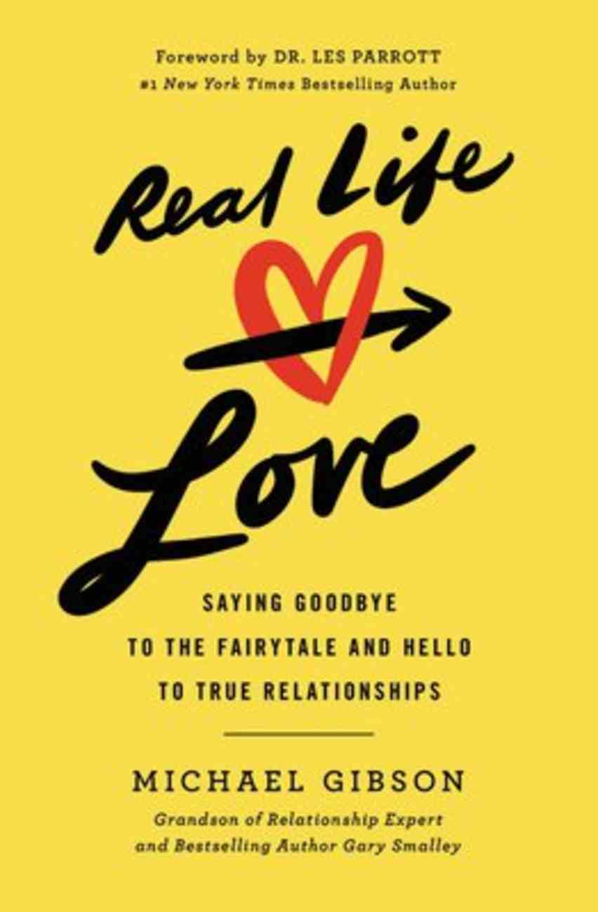 Real Life Love: Saying Goodbye to the Fairytale and Hello to True Relationships Paperback