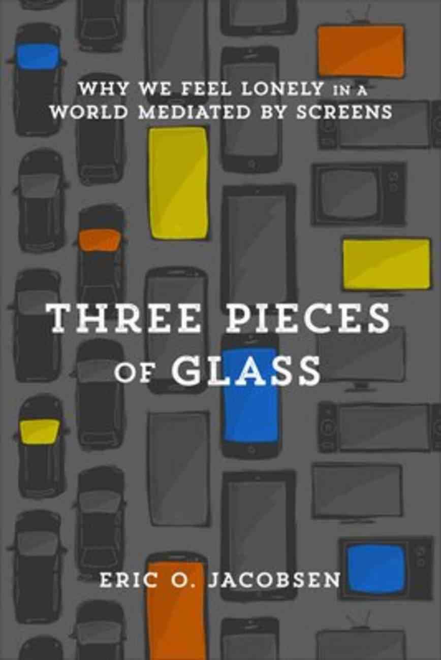 Three Pieces of Glass: Why We Feel Lonely in a World Mediated By Screens Paperback