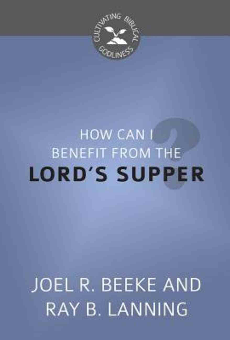 How Can I Benefit From the Lord's Supper? (Cultivating Biblical Godliness Series) Booklet