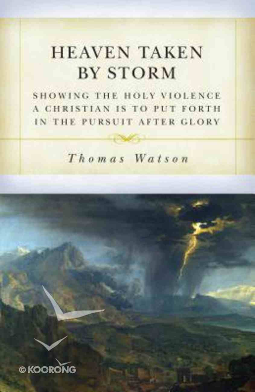 Heaven Taken By Storm: Showing the Holy Violence a Christian is to Put Forth in the the Pursuit After Glory Paperback