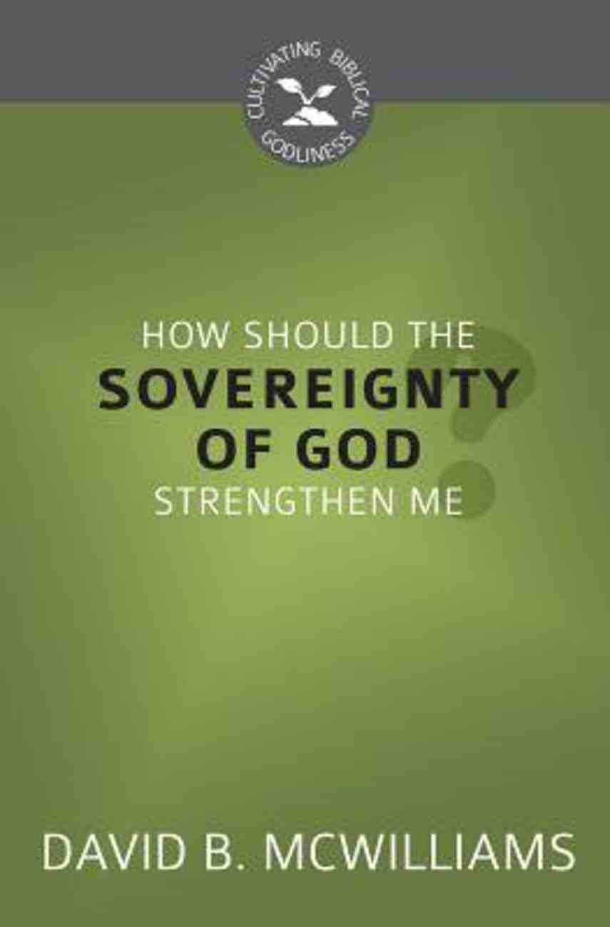 How Should the Sovereignty of God Strengthen Me? (Cultivating Biblical Godliness Series) Booklet