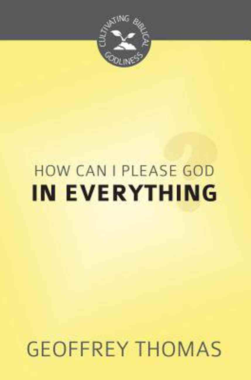 How Can I Please God in Everything? (Cultivating Biblical Godliness Series) Booklet