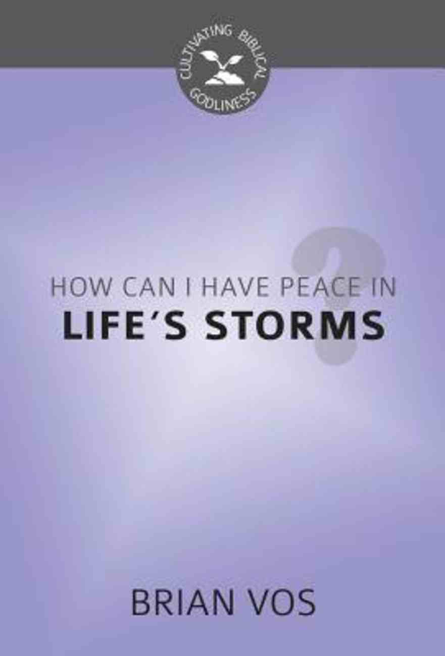 How Can I Have Peace in Life's Storms? (Cultivating Biblical Godliness Series) Booklet