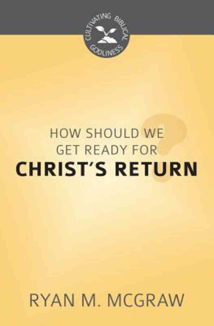 How Should We Get Ready For Christ's Return? (Cultivating Biblical Godliness Series) Booklet