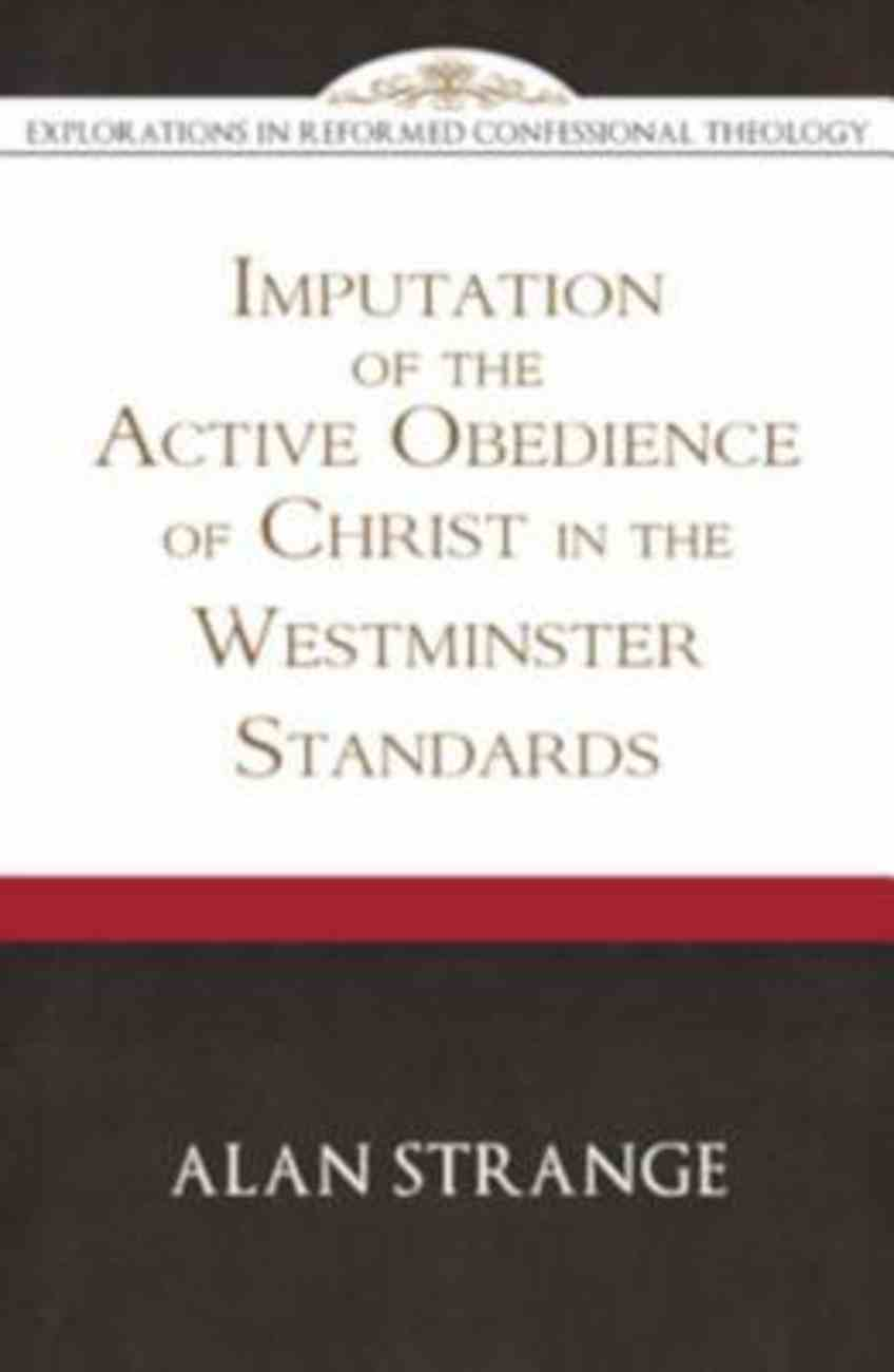 The Imputation of the Active Obedience of Christ in the Westminster Standards (Explorations In Reformed Confessional Theology) Paperback