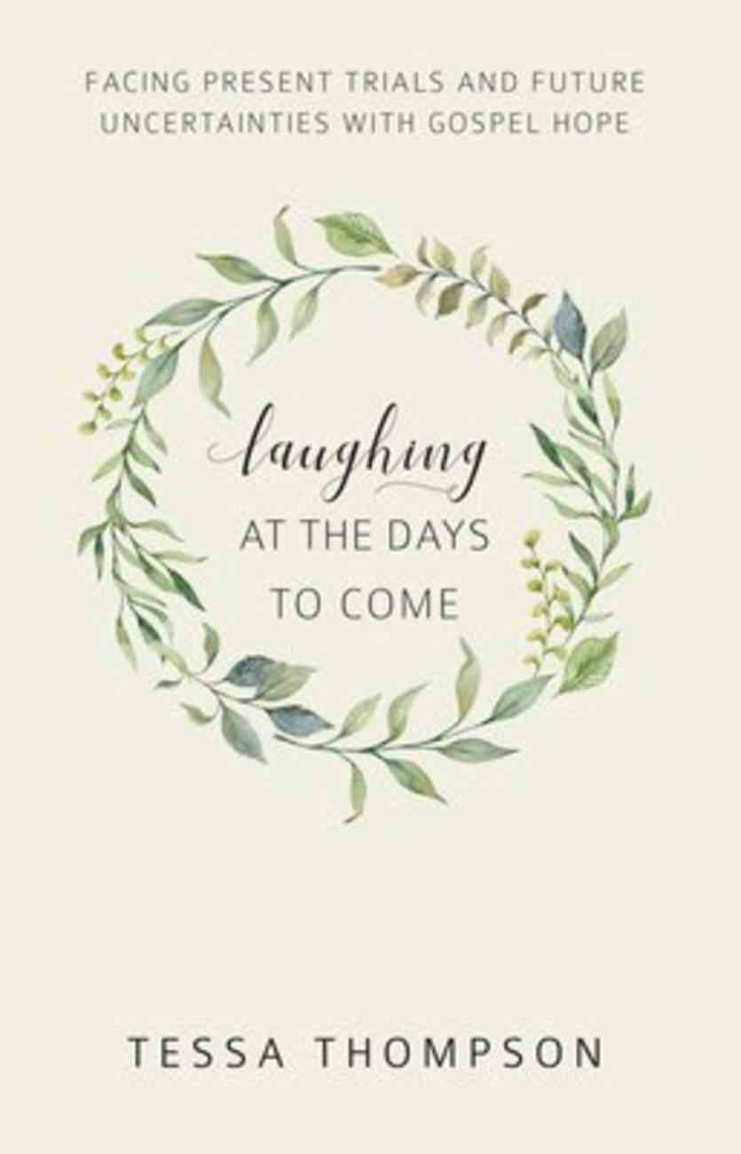 Laughing At the Days to Come: Facing Present Trials and Future Uncertainties With Gospel Hope Paperback