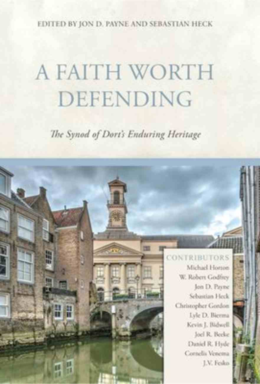 A Faith Worth Defending: The Synod of Dort's Enduring Heritage Hardback