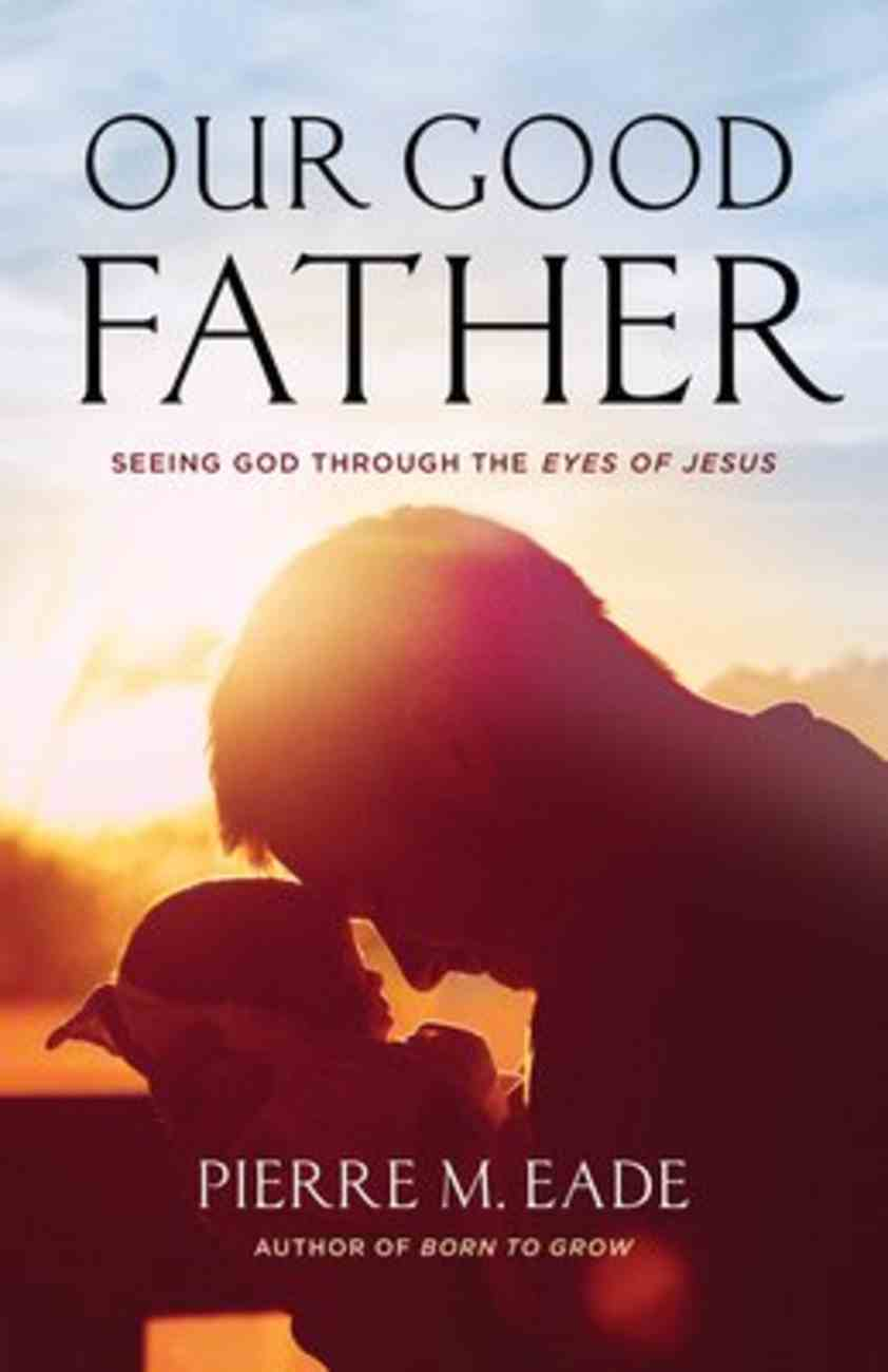 Our Good Father: Seeing God Through the Eyes of Jesus Paperback