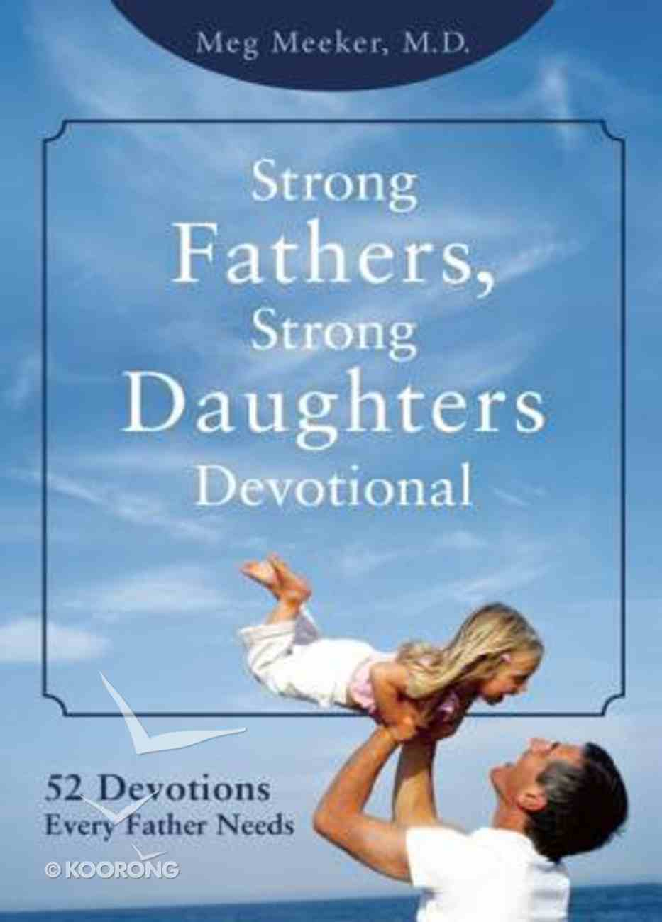 Strong Fathers, Strong Daughters Devotional: 52 Devotions Every Father Needs Hardback
