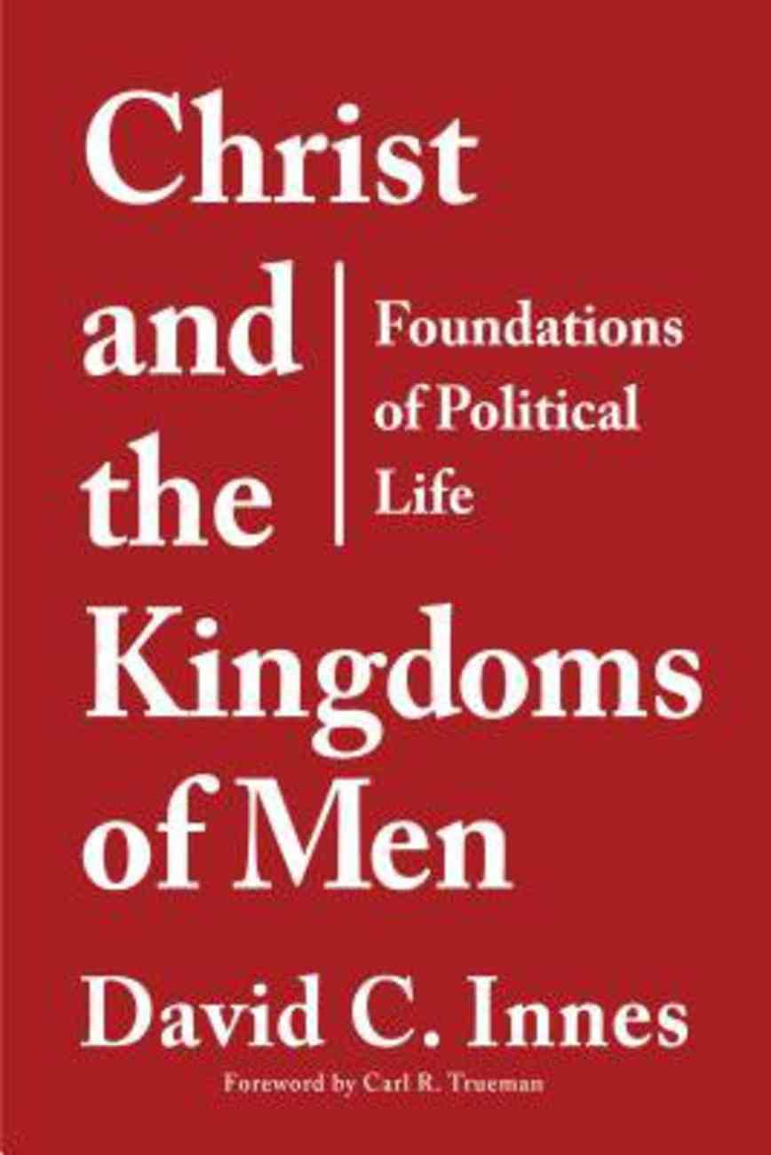 Christ and the Kingdoms of Men: An Introduction to the Study of Politics Paperback
